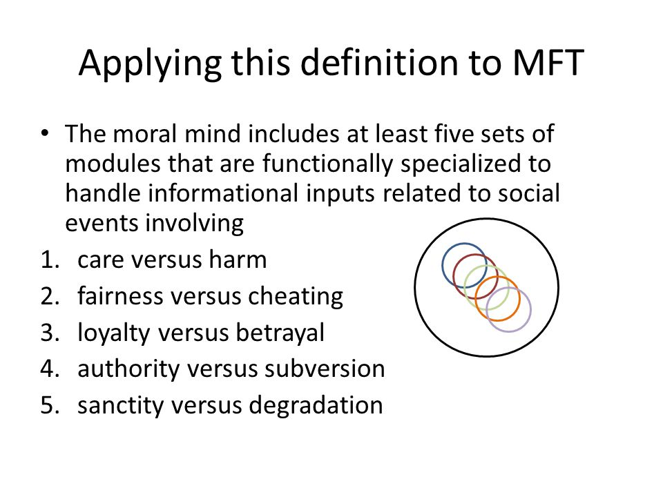 Applying this definition to MFT The moral mind includes at least five sets of modules that are functionally specialized to handle informational inputs related to social events involving 1.care versus harm 2.fairness versus cheating 3.loyalty versus betrayal 4.authority versus subversion 5.sanctity versus degradation