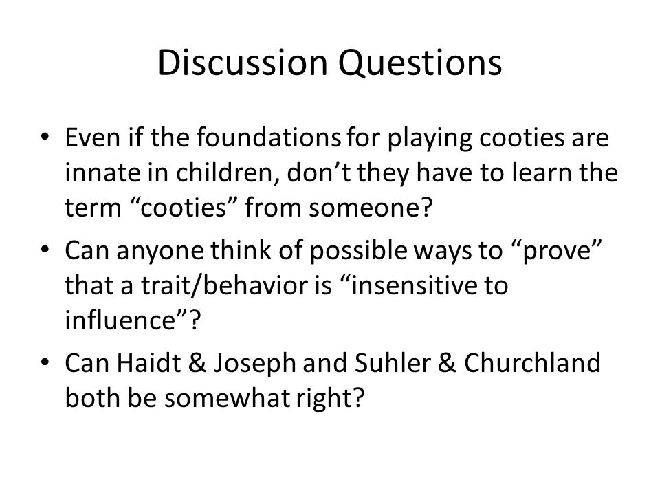 Discussion Questions Even if the foundations for playing cooties are innate in children, don't they have to learn the term cooties from someone.