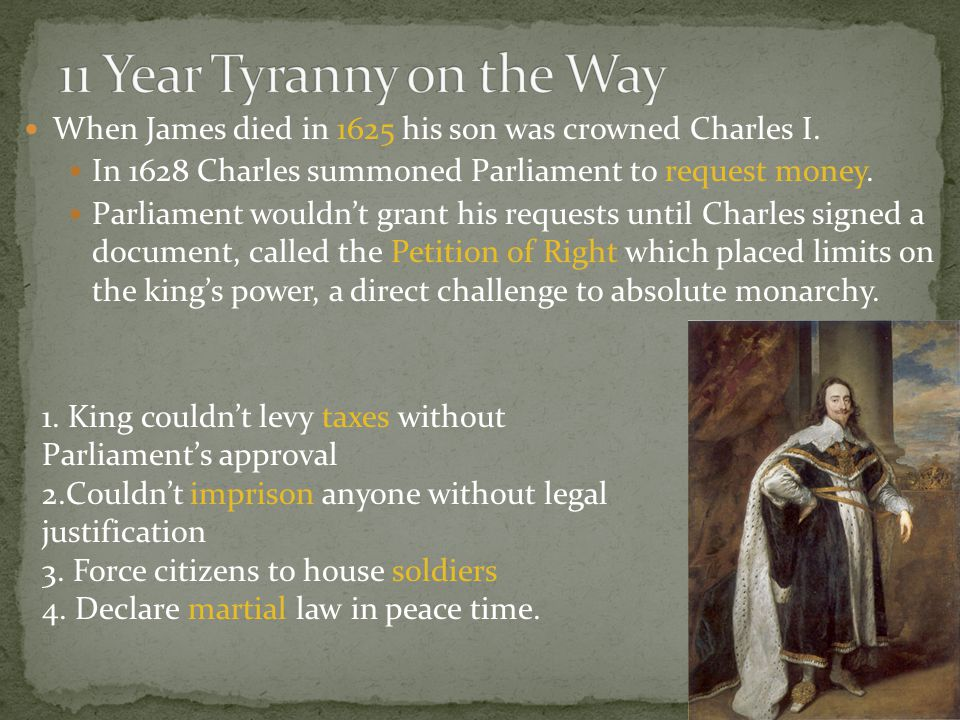 When James died in 1625 his son was crowned Charles I. In 1628 Charles summoned Parliament to request money. Parliament wouldn't grant his requests un