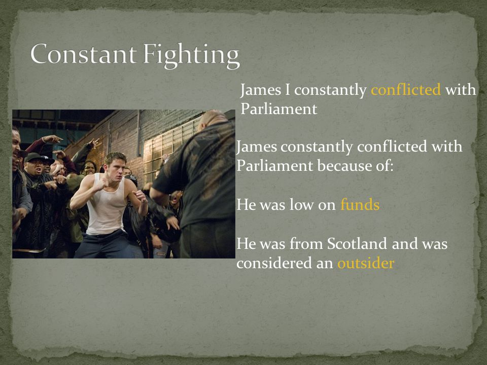 James I constantly conflicted with Parliament James constantly conflicted with Parliament because of: He was low on funds He was from Scotland and was
