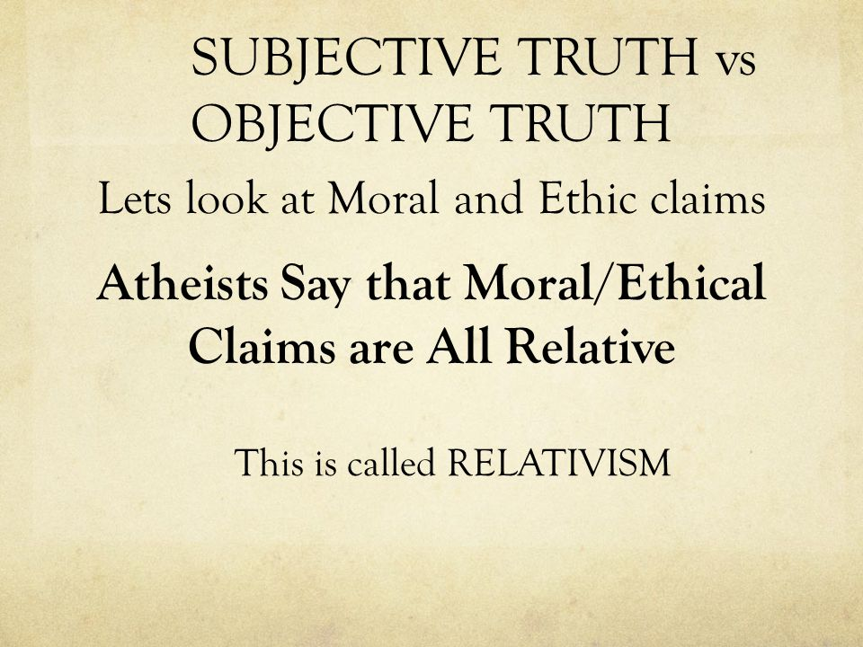 SUBJECTIVE TRUTH vs OBJECTIVE TRUTH Lets look at Moral and Ethic claims Atheists Say that Moral/Ethical Claims are All Relative This is called RELATIVISM