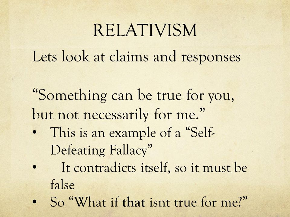 RELATIVISM Lets look at claims and responses Something can be true for you, but not necessarily for me. This is an example of a Self- Defeating Fallacy It contradicts itself, so it must be false So What if that isnt true for me