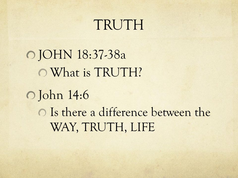 JOHN 18:37-38a What is TRUTH John 14:6 Is there a difference between the WAY, TRUTH, LIFE