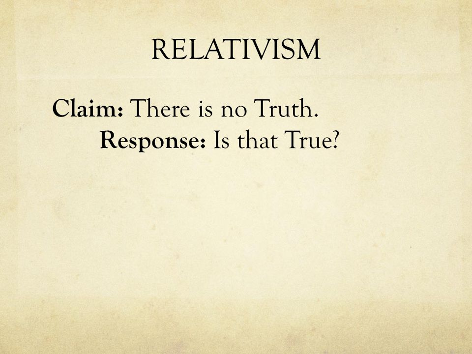 RELATIVISM Claim: There is no Truth. Response: Is that True