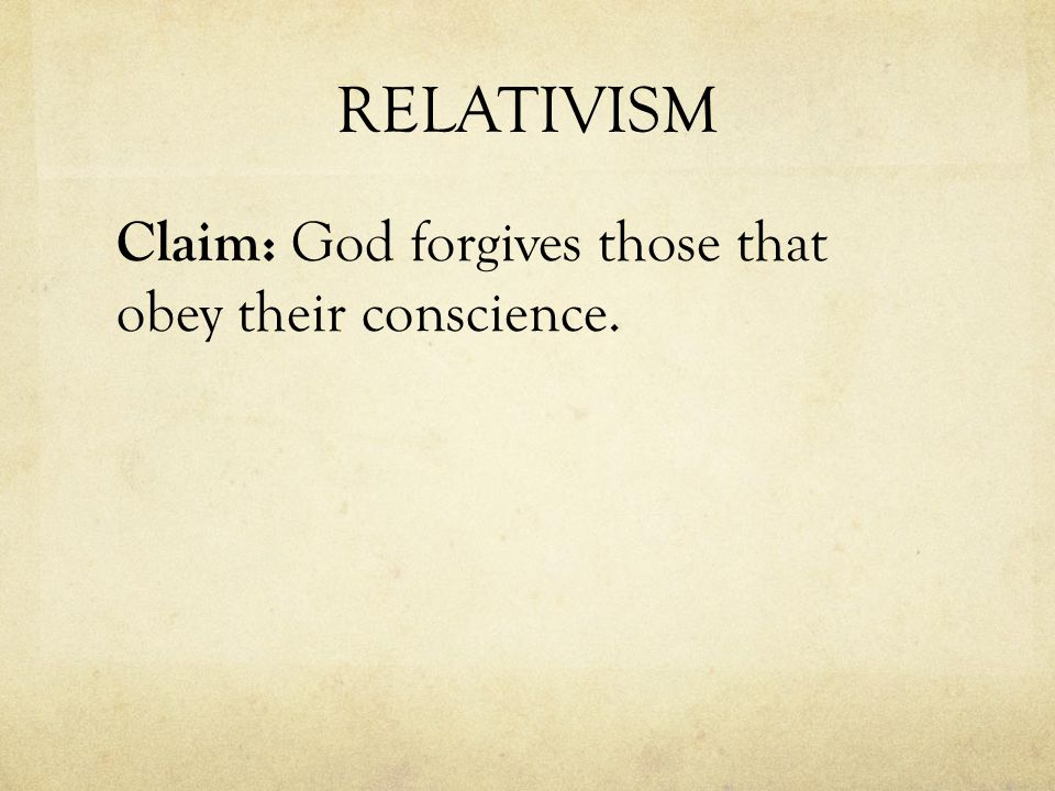 RELATIVISM Claim: God forgives those that obey their conscience.