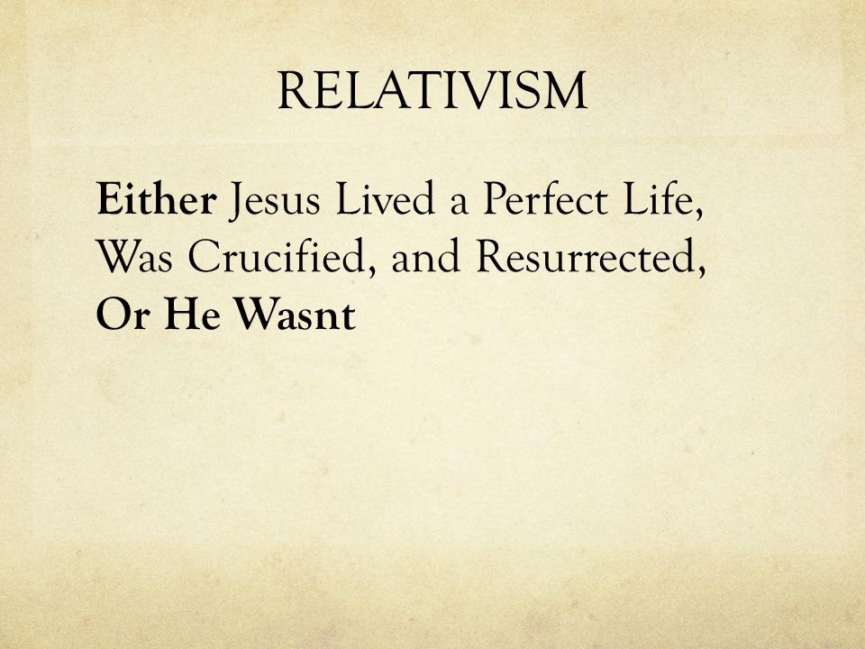 RELATIVISM Either Jesus Lived a Perfect Life, Was Crucified, and Resurrected, Or He Wasnt
