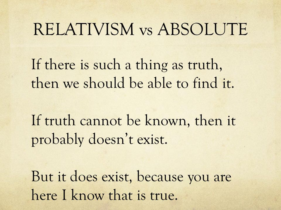 RELATIVISM vs ABSOLUTE If there is such a thing as truth, then we should be able to find it.