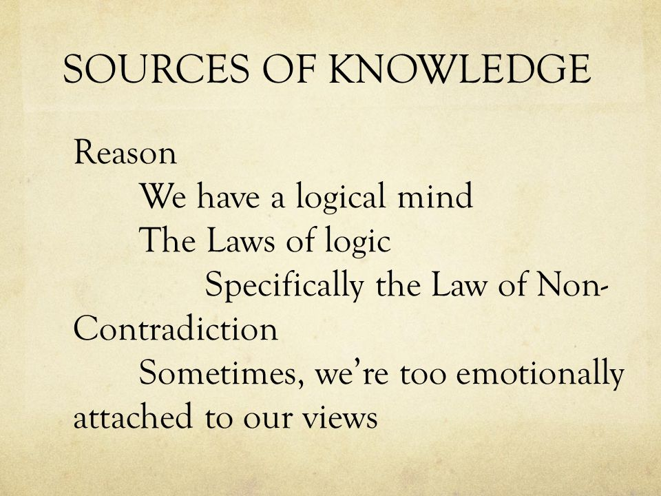SOURCES OF KNOWLEDGE Reason We have a logical mind The Laws of logic Specifically the Law of Non- Contradiction Sometimes, we're too emotionally attached to our views