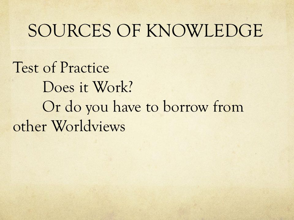 SOURCES OF KNOWLEDGE Test of Practice Does it Work Or do you have to borrow from other Worldviews
