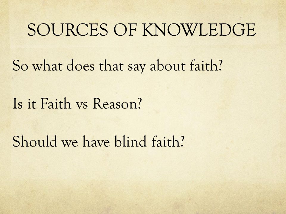 SOURCES OF KNOWLEDGE So what does that say about faith.