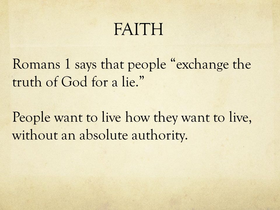 FAITH Romans 1 says that people exchange the truth of God for a lie. People want to live how they want to live, without an absolute authority.