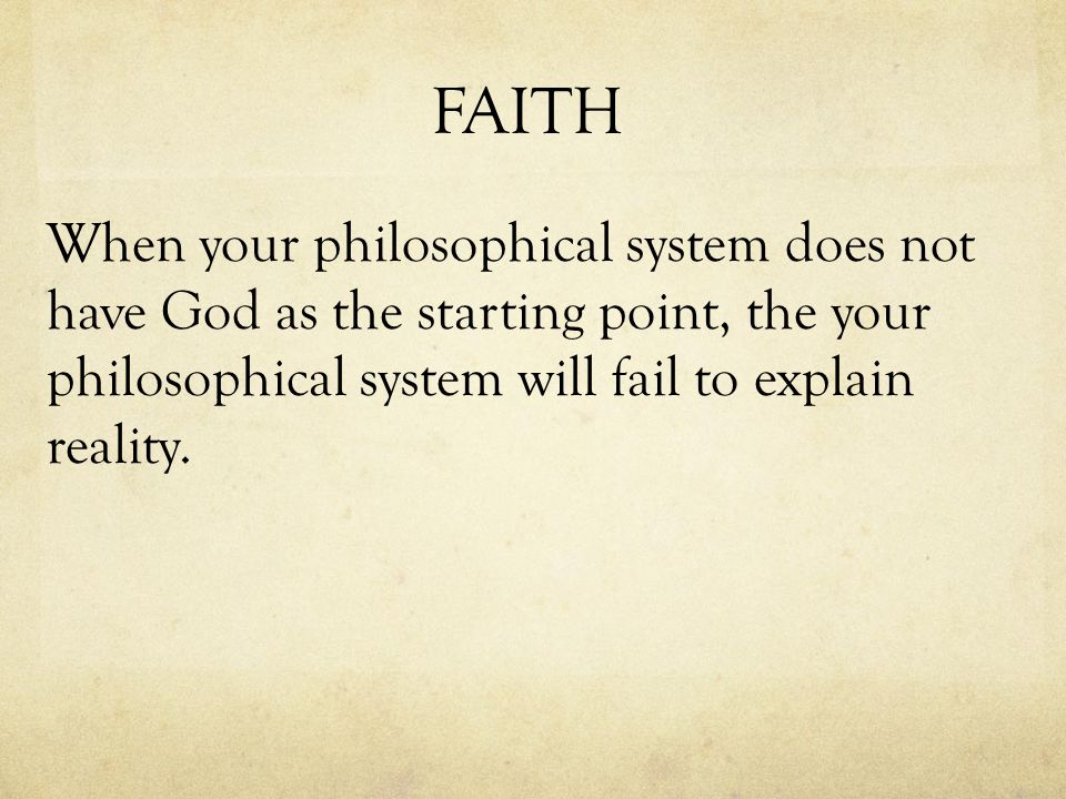 FAITH When your philosophical system does not have God as the starting point, the your philosophical system will fail to explain reality.
