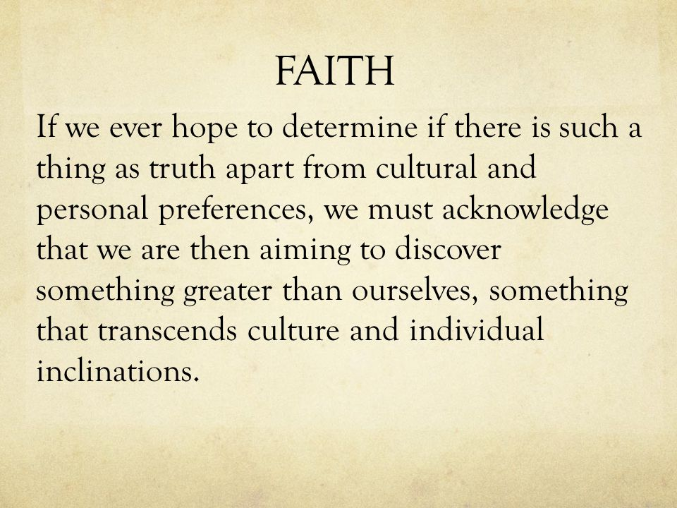 FAITH If we ever hope to determine if there is such a thing as truth apart from cultural and personal preferences, we must acknowledge that we are then aiming to discover something greater than ourselves, something that transcends culture and individual inclinations.