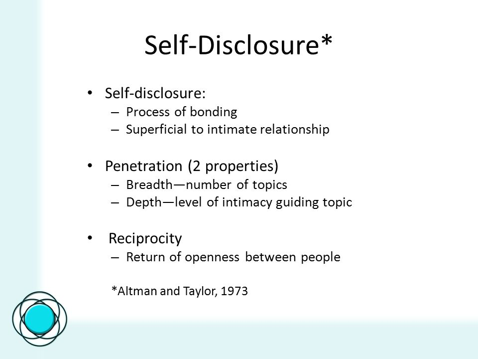 Self-Disclosure* Self-disclosure: – Process of bonding – Superficial to intimate relationship Penetration (2 properties) – Breadth—number of topics –
