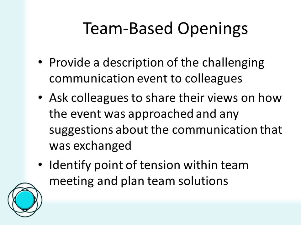 Team-Based Openings Provide a description of the challenging communication event to colleagues Ask colleagues to share their views on how the event was approached and any suggestions about the communication that was exchanged Identify point of tension within team meeting and plan team solutions