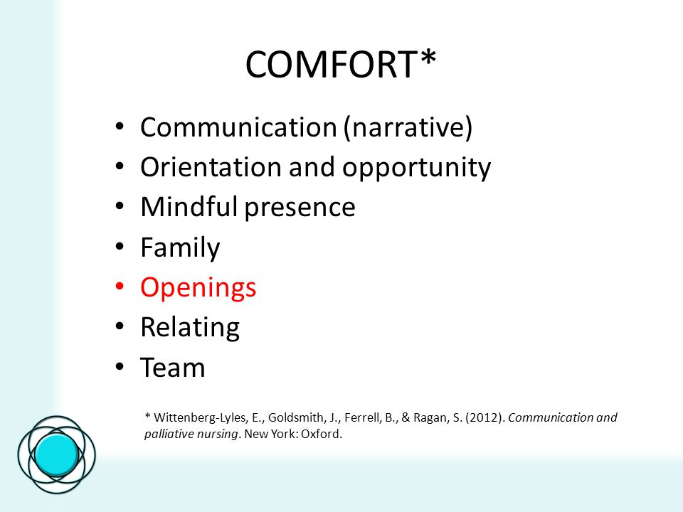 COMFORT* Communication (narrative) Orientation and opportunity Mindful presence Family Openings Relating Team * Wittenberg-Lyles, E., Goldsmith, J., Ferrell, B., & Ragan, S.