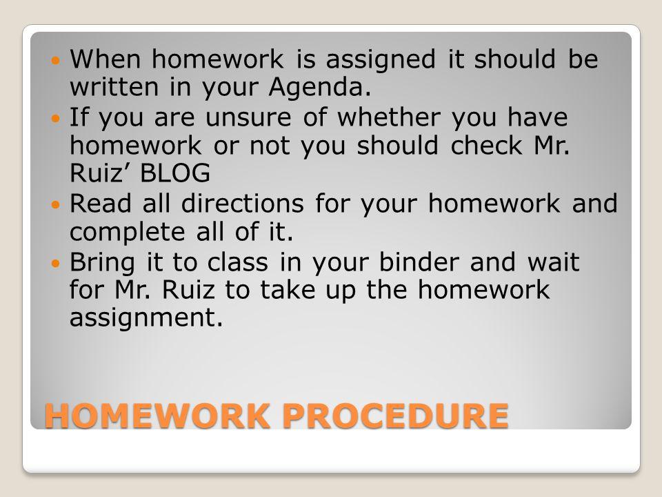 HOMEWORK PROCEDURE When homework is assigned it should be written in your Agenda.