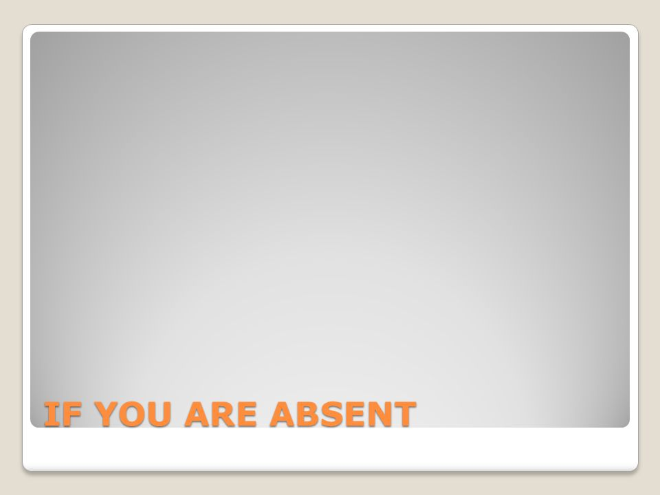 IF YOU ARE ABSENT