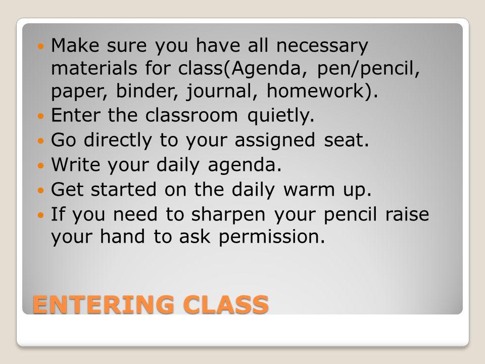 ENTERING CLASS Make sure you have all necessary materials for class(Agenda, pen/pencil, paper, binder, journal, homework).