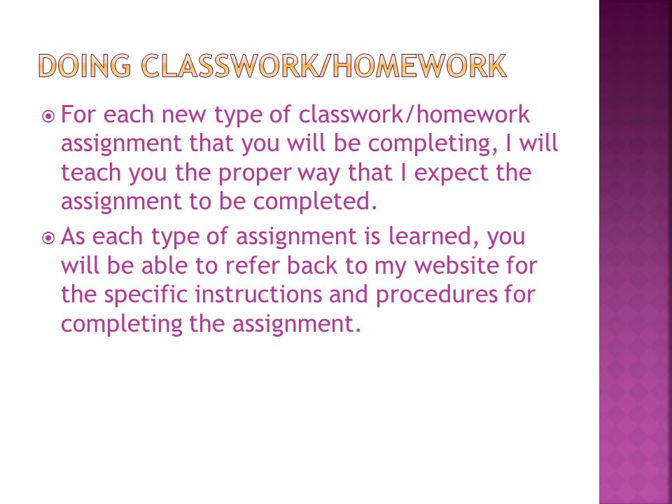  For each new type of classwork/homework assignment that you will be completing, I will teach you the proper way that I expect the assignment to be c