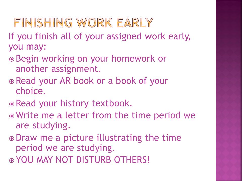 If you finish all of your assigned work early, you may:  Begin working on your homework or another assignment.  Read your AR book or a book of your