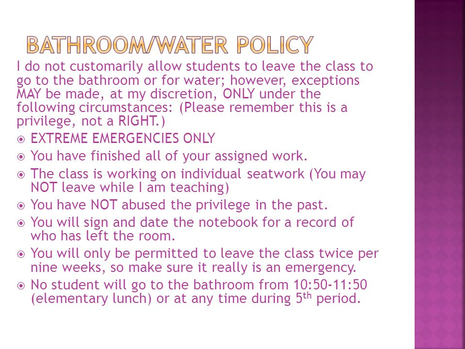 I do not customarily allow students to leave the class to go to the bathroom or for water; however, exceptions MAY be made, at my discretion, ONLY und