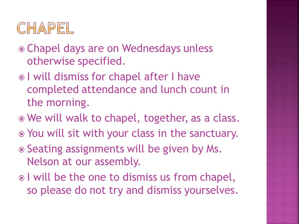  Chapel days are on Wednesdays unless otherwise specified.  I will dismiss for chapel after I have completed attendance and lunch count in the morni