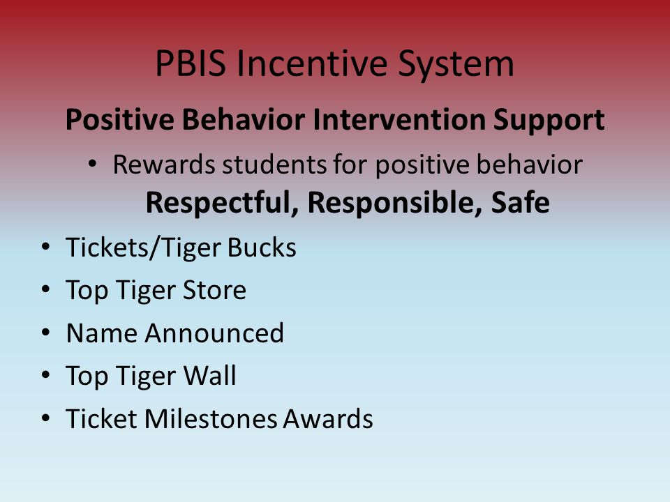 PBIS Incentive System Positive Behavior Intervention Support Rewards students for positive behavior Respectful, Responsible, Safe Tickets/Tiger Bucks