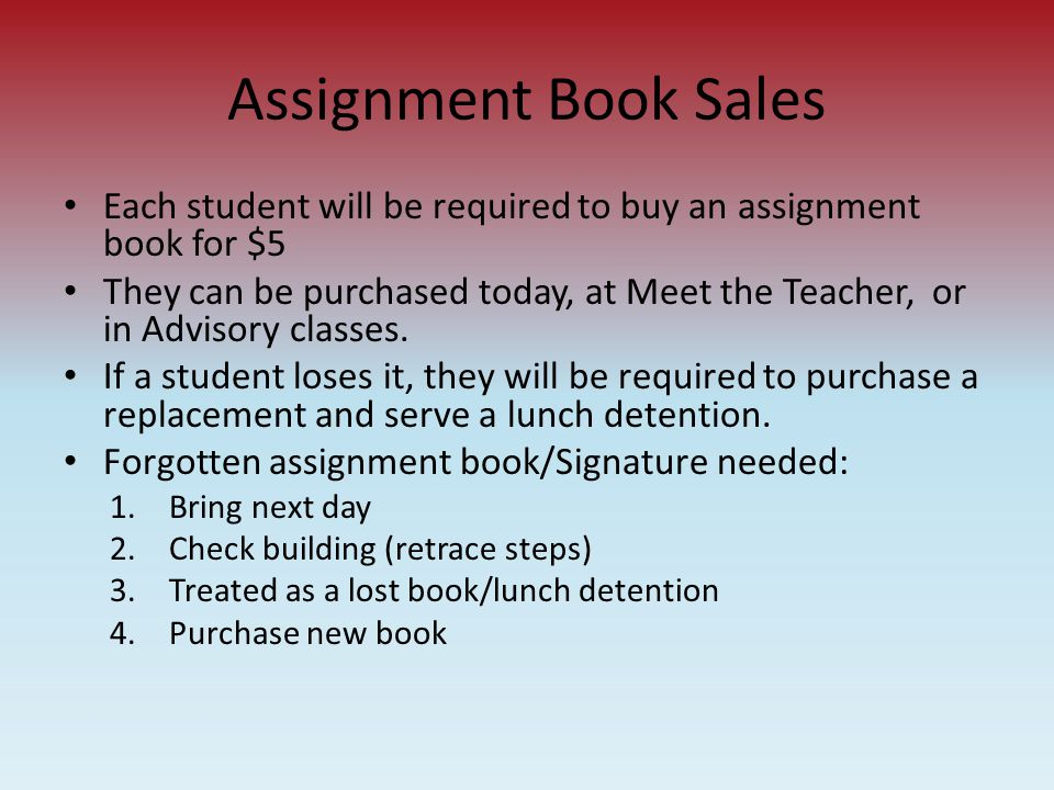 Assignment Book Sales Each student will be required to buy an assignment book for $5 They can be purchased today, at Meet the Teacher, or in Advisory