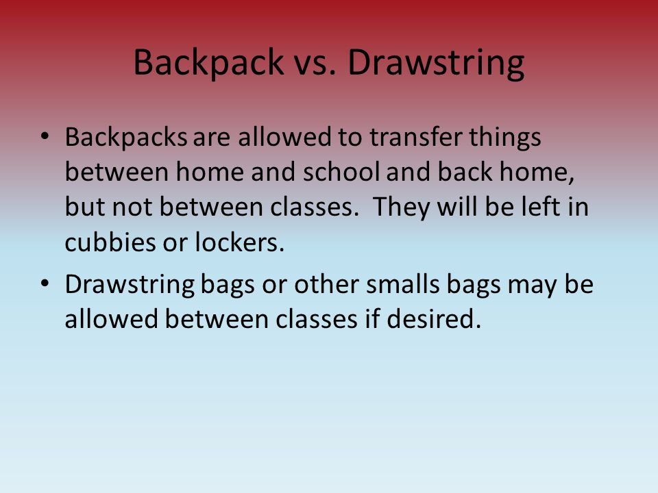 Backpack vs. Drawstring Backpacks are allowed to transfer things between home and school and back home, but not between classes. They will be left in