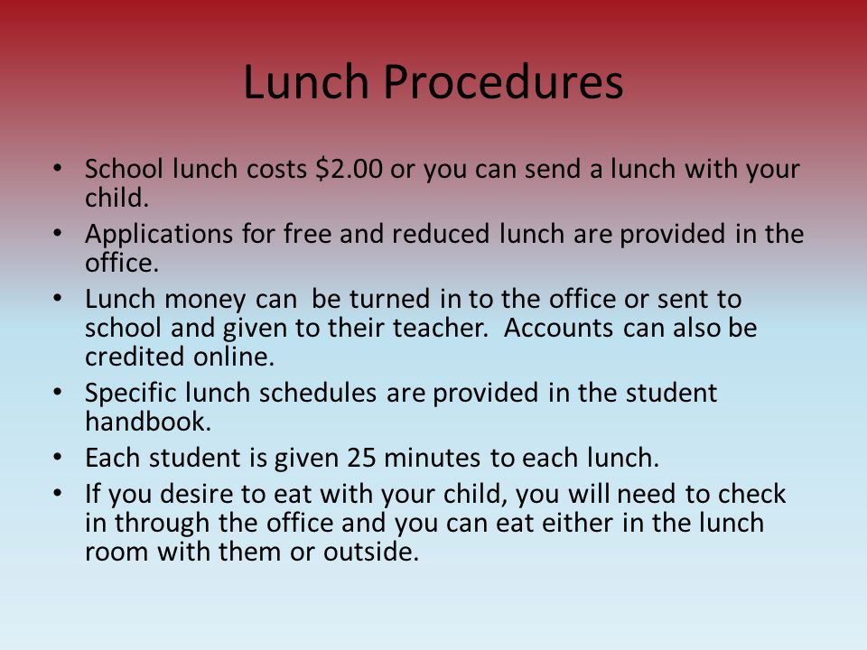 Lunch Procedures School lunch costs $2.00 or you can send a lunch with your child. Applications for free and reduced lunch are provided in the office.