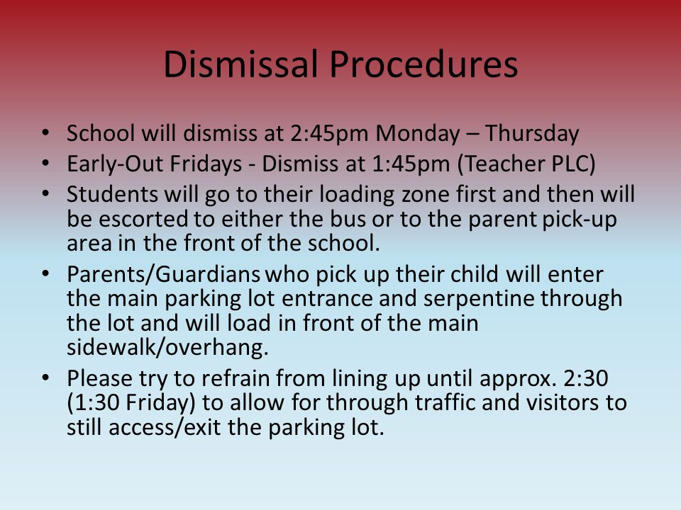 Dismissal Procedures School will dismiss at 2:45pm Monday – Thursday Early-Out Fridays - Dismiss at 1:45pm (Teacher PLC) Students will go to their loa