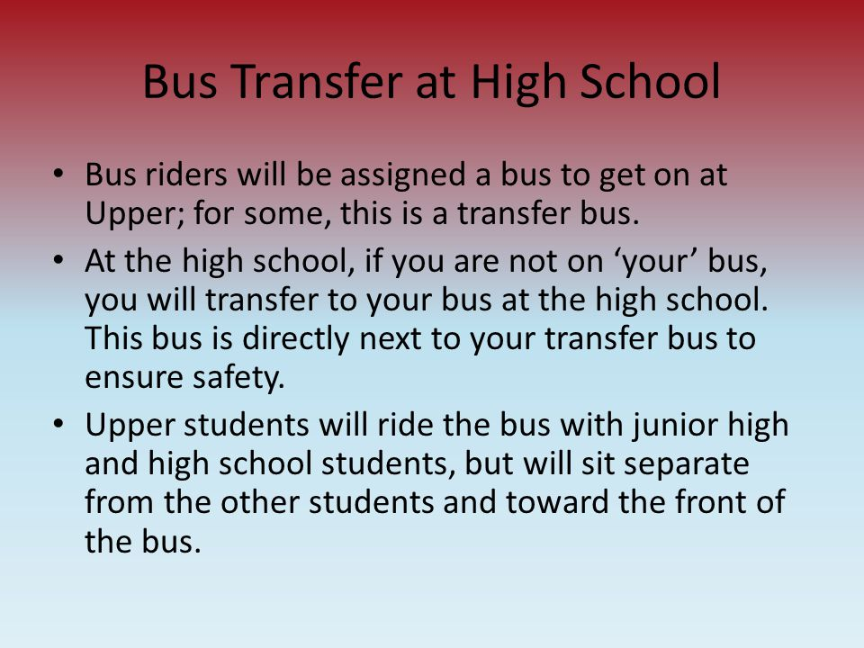 Bus Transfer at High School Bus riders will be assigned a bus to get on at Upper; for some, this is a transfer bus. At the high school, if you are not
