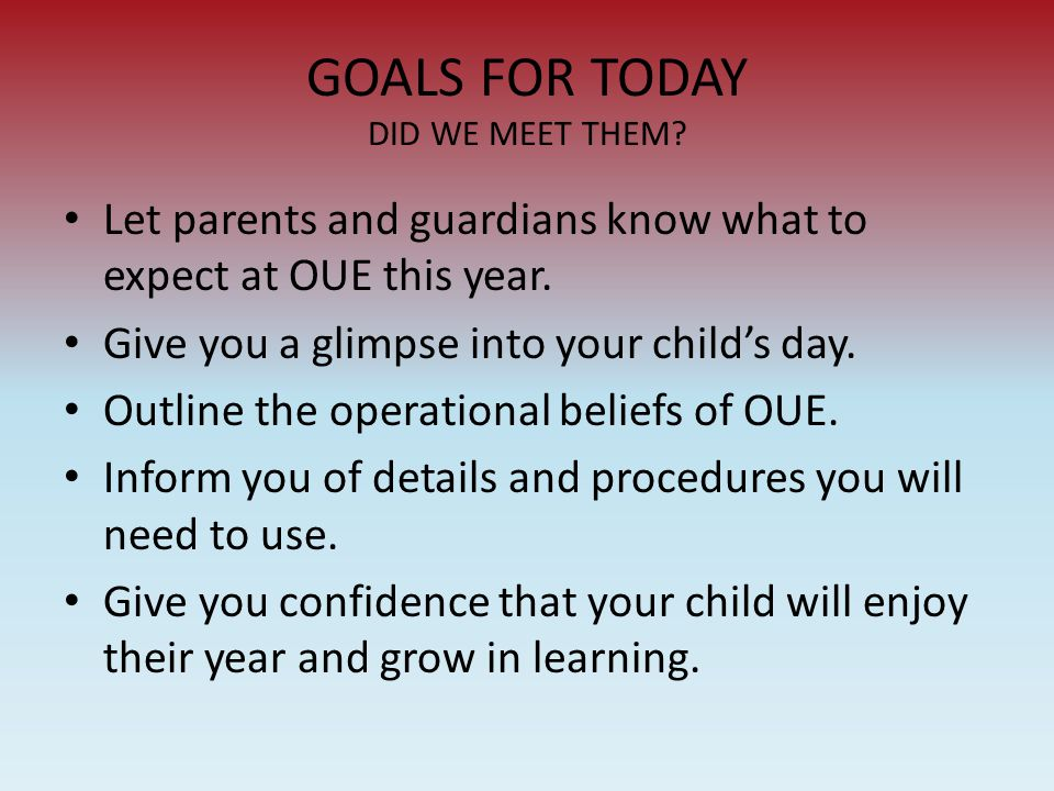 GOALS FOR TODAY DID WE MEET THEM? Let parents and guardians know what to expect at OUE this year. Give you a glimpse into your child's day. Outline th