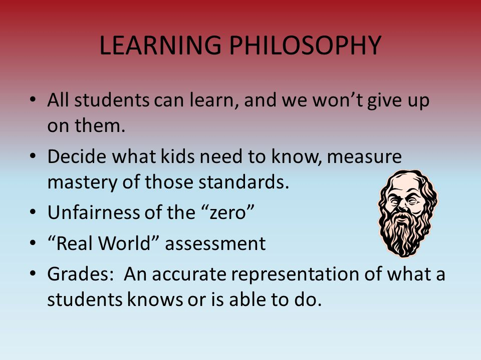 LEARNING PHILOSOPHY All students can learn, and we won't give up on them. Decide what kids need to know, measure mastery of those standards. Unfairnes