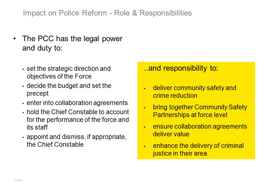 Ref: XX00000 Impact on Police Reform - Role & Responsibilities The PCC has the legal power and duty to: set the strategic direction and objectives of the Force decide the budget and set the precept enter into collaboration agreements hold the Chief Constable to account for the performance of the force and its staff appoint and dismiss, if appropriate, the Chief Constable..and responsibility to: deliver community safety and crime reduction bring together Community Safety Partnerships at force level ensure collaboration agreements deliver value enhance the delivery of criminal justice in their area.