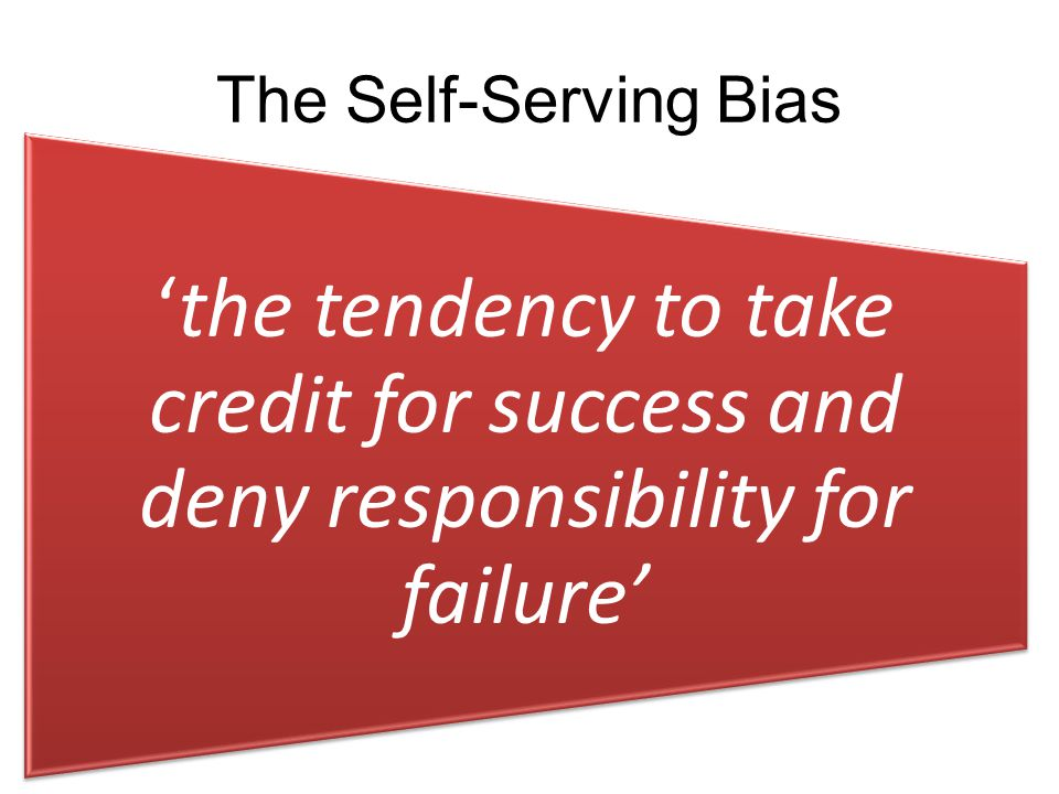 'the tendency to take credit for success and deny responsibility for failure' The Self-Serving Bias