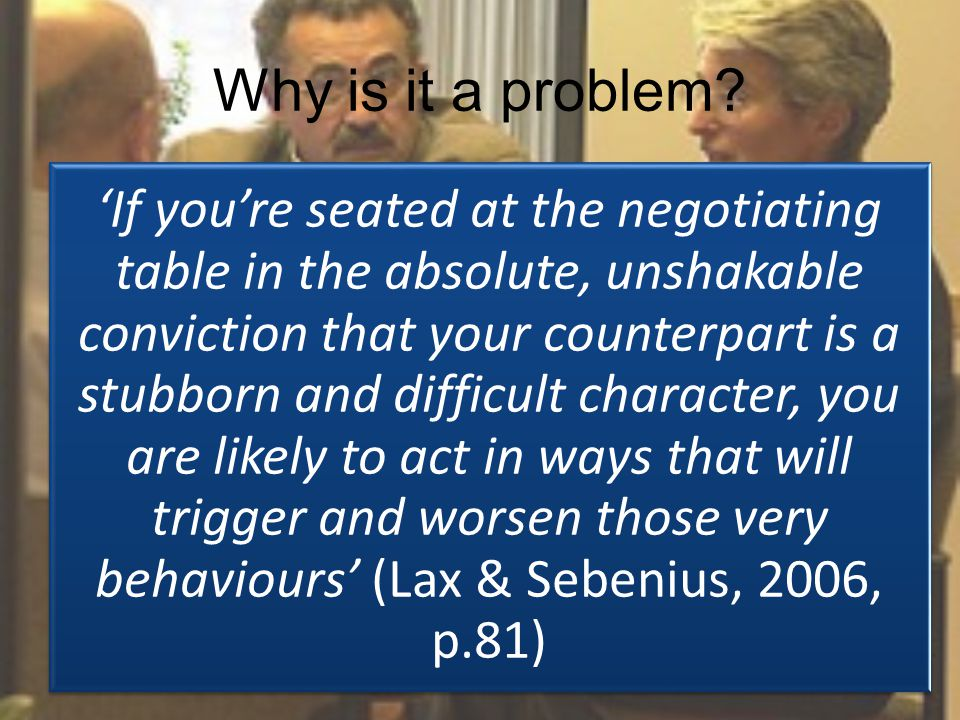 'If you're seated at the negotiating table in the absolute, unshakable conviction that your counterpart is a stubborn and difficult character, you are likely to act in ways that will trigger and worsen those very behaviours' (Lax & Sebenius, 2006, p.81) Why is it a problem?