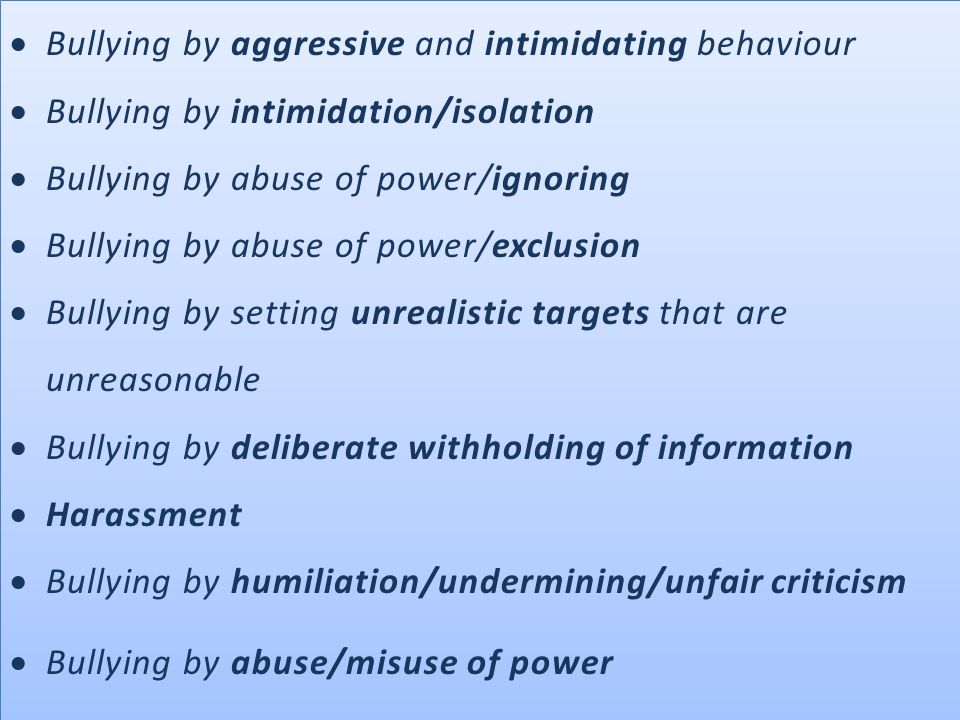  Bullying by aggressive and intimidating behaviour  Bullying by intimidation/isolation  Bullying by abuse of power/ignoring  Bullying by abuse of power/exclusion  Bullying by setting unrealistic targets that are unreasonable  Bullying by deliberate withholding of information  Harassment  Bullying by humiliation/undermining/unfair criticism  Bullying by abuse/misuse of power  Bullying by aggressive and intimidating behaviour  Bullying by intimidation/isolation  Bullying by abuse of power/ignoring  Bullying by abuse of power/exclusion  Bullying by setting unrealistic targets that are unreasonable  Bullying by deliberate withholding of information  Harassment  Bullying by humiliation/undermining/unfair criticism  Bullying by abuse/misuse of power