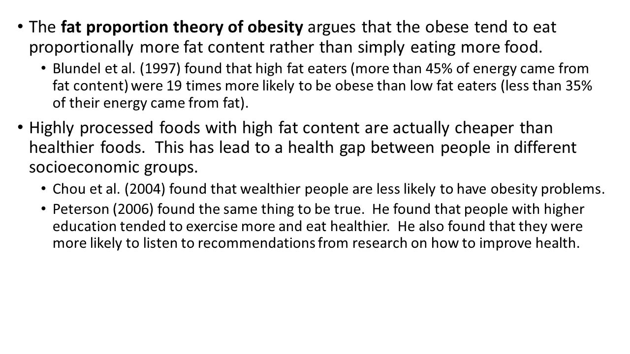 The fat proportion theory of obesity argues that the obese tend to eat proportionally more fat content rather than simply eating more food.