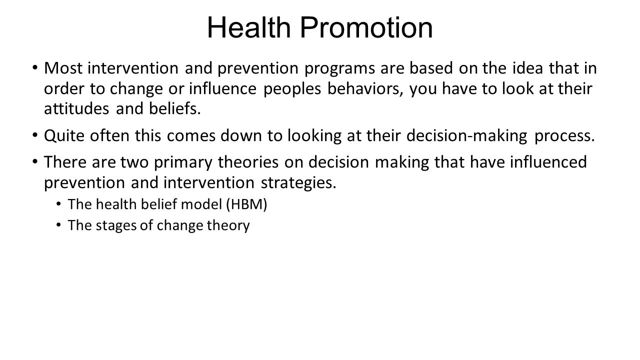 Health Promotion Most intervention and prevention programs are based on the idea that in order to change or influence peoples behaviors, you have to look at their attitudes and beliefs.
