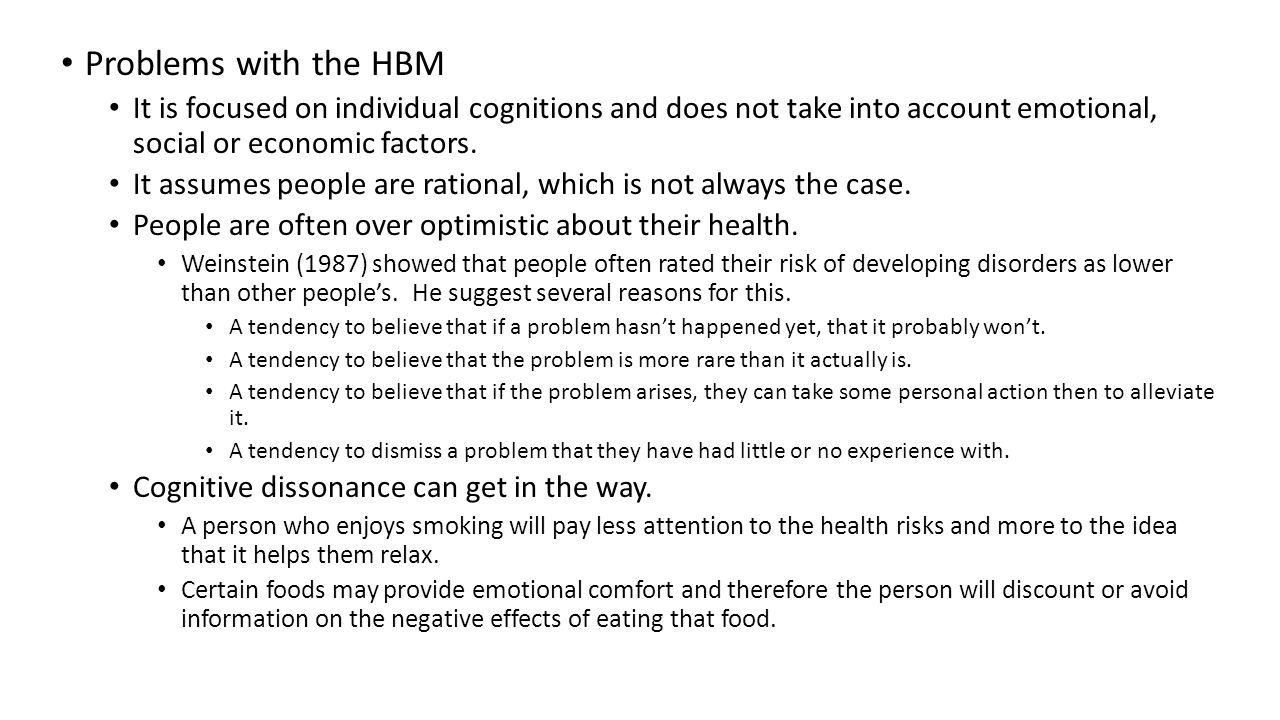 Problems with the HBM It is focused on individual cognitions and does not take into account emotional, social or economic factors.