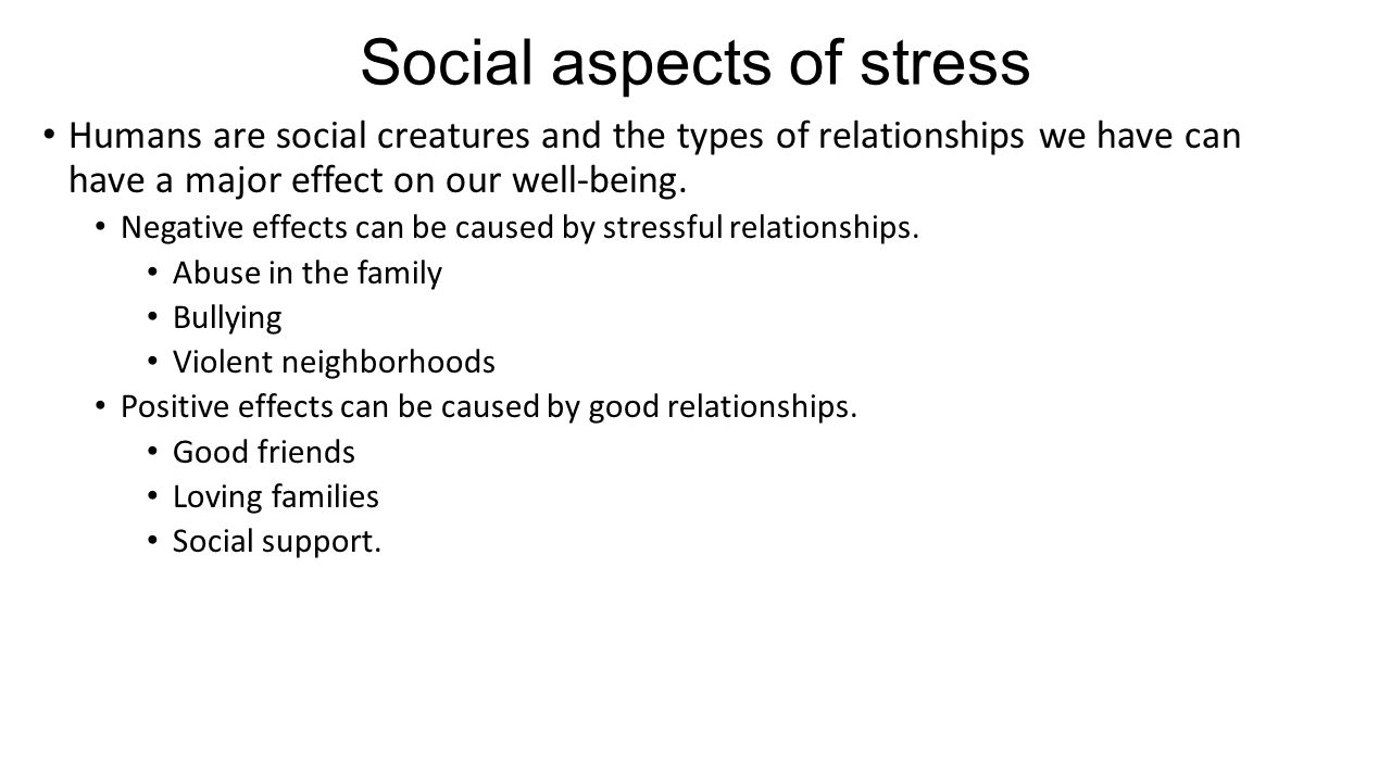 Social aspects of stress Humans are social creatures and the types of relationships we have can have a major effect on our well-being.