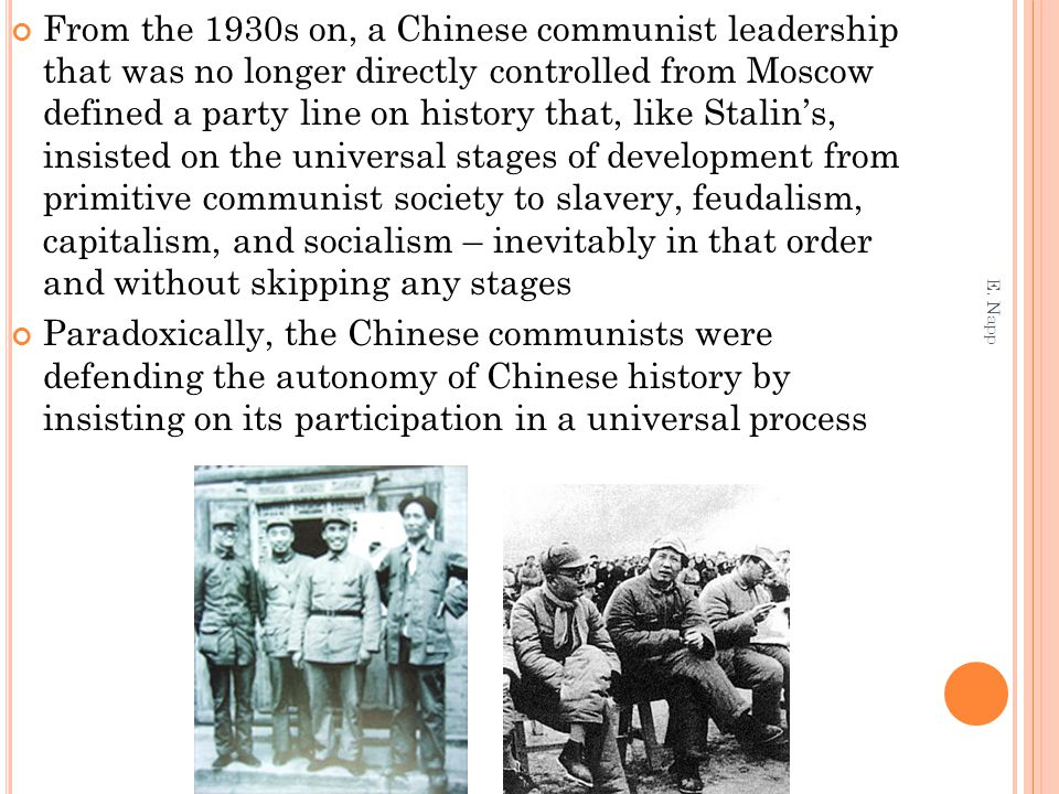 From the 1930s on, a Chinese communist leadership that was no longer directly controlled from Moscow defined a party line on history that, like Stalin's, insisted on the universal stages of development from primitive communist society to slavery, feudalism, capitalism, and socialism – inevitably in that order and without skipping any stages Paradoxically, the Chinese communists were defending the autonomy of Chinese history by insisting on its participation in a universal process E.