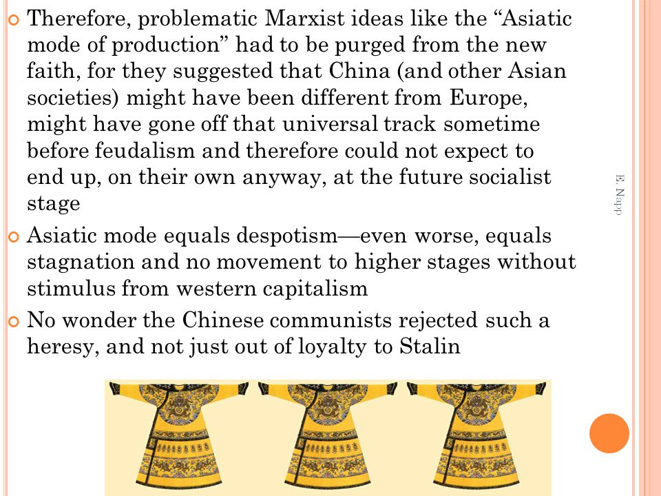 Therefore, problematic Marxist ideas like the Asiatic mode of production had to be purged from the new faith, for they suggested that China (and other Asian societies) might have been different from Europe, might have gone off that universal track sometime before feudalism and therefore could not expect to end up, on their own anyway, at the future socialist stage Asiatic mode equals despotism—even worse, equals stagnation and no movement to higher stages without stimulus from western capitalism No wonder the Chinese communists rejected such a heresy, and not just out of loyalty to Stalin E.