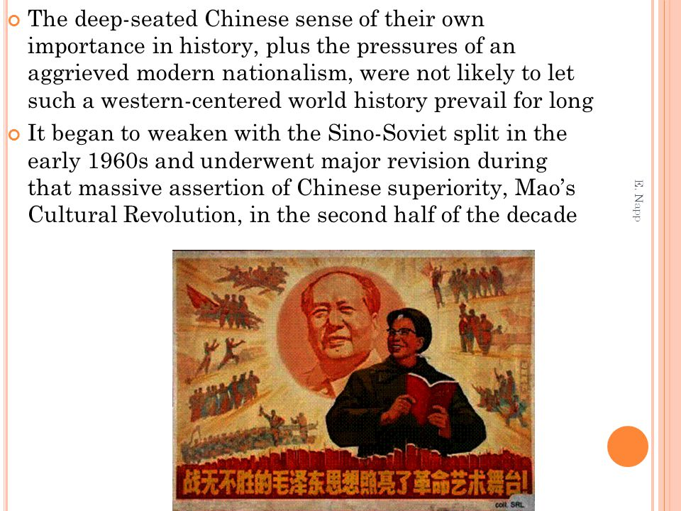 The deep-seated Chinese sense of their own importance in history, plus the pressures of an aggrieved modern nationalism, were not likely to let such a western-centered world history prevail for long It began to weaken with the Sino-Soviet split in the early 1960s and underwent major revision during that massive assertion of Chinese superiority, Mao's Cultural Revolution, in the second half of the decade E.