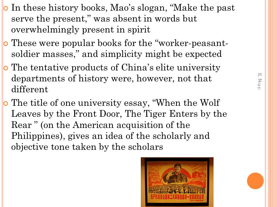 In these history books, Mao's slogan, Make the past serve the present, was absent in words but overwhelmingly present in spirit These were popular books for the worker-peasant- soldier masses, and simplicity might be expected The tentative products of China's elite university departments of history were, however, not that different The title of one university essay, When the Wolf Leaves by the Front Door, The Tiger Enters by the Rear (on the American acquisition of the Philippines), gives an idea of the scholarly and objective tone taken by the scholars E.