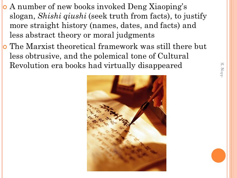 A number of new books invoked Deng Xiaoping's slogan, Shishi qiushi (seek truth from facts), to justify more straight history (names, dates, and facts) and less abstract theory or moral judgments The Marxist theoretical framework was still there but less obtrusive, and the polemical tone of Cultural Revolution era books had virtually disappeared E.