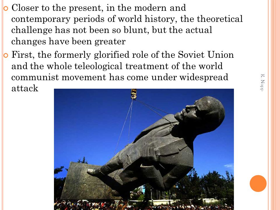 Closer to the present, in the modern and contemporary periods of world history, the theoretical challenge has not been so blunt, but the actual changes have been greater First, the formerly glorified role of the Soviet Union and the whole teleological treatment of the world communist movement has come under widespread attack E.