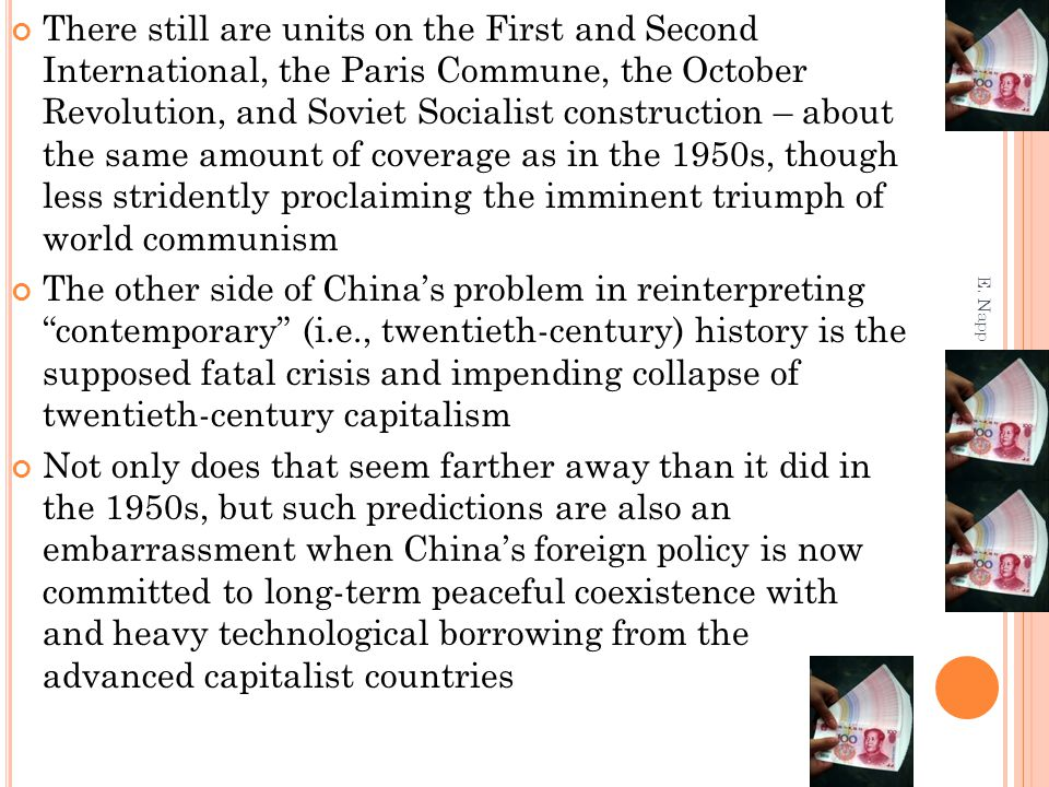There still are units on the First and Second International, the Paris Commune, the October Revolution, and Soviet Socialist construction – about the same amount of coverage as in the 1950s, though less stridently proclaiming the imminent triumph of world communism The other side of China's problem in reinterpreting contemporary (i.e., twentieth-century) history is the supposed fatal crisis and impending collapse of twentieth-century capitalism Not only does that seem farther away than it did in the 1950s, but such predictions are also an embarrassment when China's foreign policy is now committed to long-term peaceful coexistence with and heavy technological borrowing from the advanced capitalist countries E.